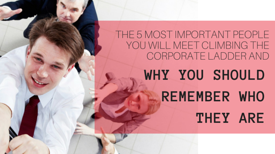 The 5 Most Important People You Will Meet When Climbing the Corporate Ladder and Why You Should Remember Who They Are