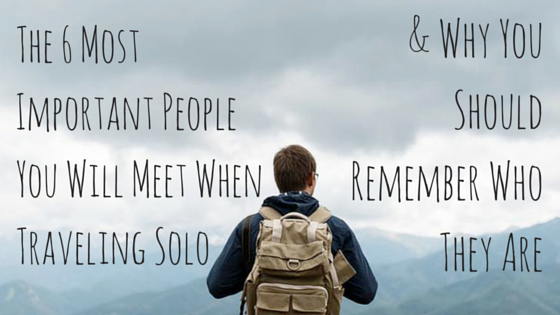 The 6 Most Important People You Will Meet When Traveling Solo & Why You Should Remember Who They Are