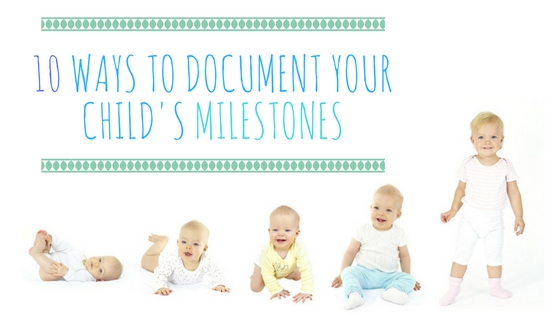 10 Ways To Document Your Child's Milestones