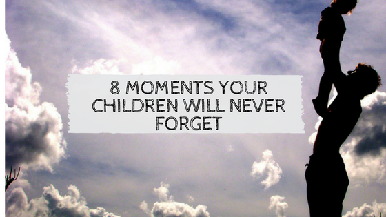 8 Moments Your Children Will Never Forget