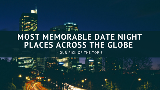 Most Memorable Date Night Places Across the Globe – Our Pick of the Top 6