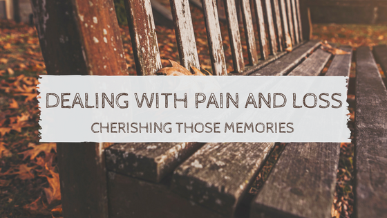 Dealing with Pain and Loss – Cherishing Those Memories